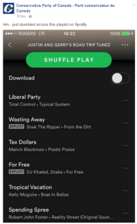 "<p>Major political party posting Spotify playlist meme. THE BUBBLE HAS BURST, SELL NOW via /r/MemeEconomy <a href=""http://ift.tt/2pJIDsL"">http://ift.tt/2pJIDsL</a></p>: Conservative Party of Canada Parti conservateur du  Canada  19 hrs  Hm - just stumbled across this playlist on Spotify  ROGERS LTE  16:22  100%  JUSTIN AND GERRY'S ROAD TRIP TUNEZ  SHUFFLE PLAY  Download  Liberal Party  Total Control Typical System  Wasting Away  EXPLICIT Snak The Ripper From the Dirt  Tax Dollars  Melvin Blackmon Poetic Praize  For Free  EXPLICIT DJ Khaled, Drake For Free  Tropical Vacation  Kelly Mcguire Boat In Belize  Spending Spree  Robert John Foster Reality Street (Original Soun... <p>Major political party posting Spotify playlist meme. THE BUBBLE HAS BURST, SELL NOW via /r/MemeEconomy <a href=""http://ift.tt/2pJIDsL"">http://ift.tt/2pJIDsL</a></p>"