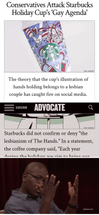 "caught fire: Conservatives Attack Starbucks  Holiday Cup's 'Gay Agenda'  VIDEO SCREENSHOT  The theorv that the cup's illustration of  hands holding belongs to a lesbian  couple has caught fire on social media   -SUBSCRIBE ADVOCATE  VIDEO SCREENSHOT  Starbucks did not confirm or deny ""the  lesbianism of The Hands."" In a statement,  the coffee company said, ""Each year   [adultswim.com]"