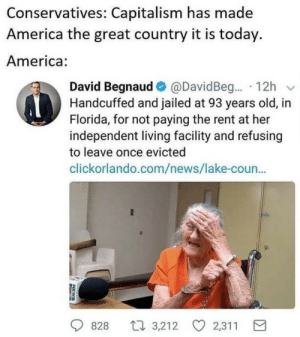 America, News, and Capitalism: Conservatives: Capitalism has made  America the great country it is today.  America:  David Begnaud е) @David Beg...-12h v  Handcuffed and jailed at 93 years old, in  Florida, for not paying the rent at her  independent living facility and refusing  to leave once evicted  clickorlando.com/news/lake-coun...  828  3,212 2,311