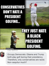 (CS): CONSERVATIVES  DON'T HATE A  PRESIDENT  GOLFING  THEY JUST HATE  A BLACK  PRESIDENT  GOLFING  OCCUPY DEMOCRATS  Clay Spence  Occupy Democrats: Obama and Trump  both play golf during their presidency.  Therefore, only conservatives are racist.  Non-sequitur much? (CS)