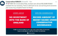 meirl: Conservatives ROBLOX @ToriesRX 14m  With the Conservative Party, we have seen almost R$ 20,000 ROBUX  invested into our economy. There is still much to do, but out long-term economic  plan is securing a brighter future for Britain.  UNDER LABOUR  WITH THE CONSERVATIVES  NO INVESTMENT  INTO THE BANK OF  ENGLAND  RECORD AMOUNT OF  MONEY RAISED UNDER  CONSERVATIVE  GOVERNANCE  THERE IS MUCH MORE TO DO, BUT OUR LONG-TERM ECONOMIC  PLAN IS SECURING A BETTER FUTURE FOR BRITAIN  Conservatives meirl