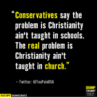 "Church, Memes, and School: Conservatives say the  problem is Christianity  ain't taught in schools.  The real problem is  Christianity ain't  taught in church.""  Twitter: @TeaPainUSA  DUMP  TRUMP  Change your  OCCUPY DEMOCRATS  profile pic! Amen.  Image by Occupy Democrats, LIKE our page for more!"