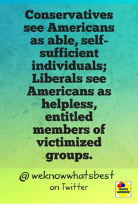 Conservatives  see Americans  as able, self-  sufficient  individuals;  Liberals see  Americans as  helpless,  entitled  members of  victimized  groups.  we knowwhatsbest  on Twitter