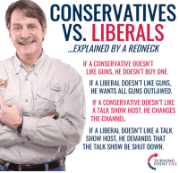#BigGovSucks: CONSERVATIVES  VS  LIBERALS  EXPLAINED BYA REDNECK  IF A CONSERVATIVE DOESN'T  LIKE GUNS, HE DOESN'T BUY ONE.  IF A LIBERAL DOESN'T LIKE GUNS,  HE WANTS ALL GUNS OUTLAWED  IF A CONSERVATIVE DOESN'T LIKE  A TALK SHOW HOST, HE CHANGES  THE CHANNEL.  IF A LIBERAL DOESN'T LIKE A TALK  SHOW HOST, HE DEMANDS THAT  THE TALK SHOW BE SHUT DOWN.  TURNING  POINT USA #BigGovSucks