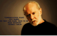 """Carlin on conservatives: """"CONSERVATIVES WANT  LIVE BABIES  SO THEY CAN RAISE THEM TO BE  DEAD SOLIDERS""""  -GEORGE CARLIN Carlin on conservatives"""