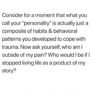 """Life, Memes, and Who Am I: Consider for a moment that what you  call your """"personality"""" is actually just a  composite of habits & behavioral  patterns you developed to cope with  trauma. Now ask yourself, who am I  outside of my pain? Who would I be if  stopped living life as a product of my  story? https://t.co/oLidrmZ2Tu"""