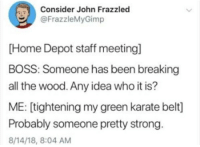 Home, Home Depot, and Strong: Consider John Frazzlec  @FrazzleMyGimp  [Home Depot staff meeting]  BOSS: Someone has been breaking  all the wood. Any idea who it is?  ME: [tightening my green karate belt]  Probably someone pretty strong.  8/14/18, 8:04 AM