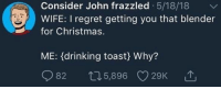 Christmas, Drinking, and Regret: Consider John frazzled 5/18/18  WIFE: I regret getting you that blender  for Christmas.  ME: (drinking toast) Why?  82 ↑ 5,896 C)29K ,个 whitepeopletwitter:  Jam toast tastes epic