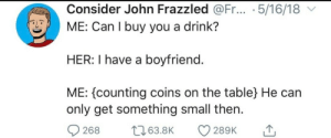 Being a bro all around: Consider John Frazzled @Fr... .5/16/18  ME: Can I buy you a drink?  HER: I have a boyfriend.  ME: counting coins on the table} He can  only get something small then  t63.8K  268  289K Being a bro all around