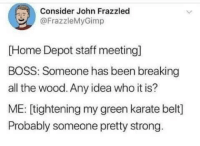 Me👊irl: Consider John Frazzled  @FrazzleMyGimp  [Home Depot staff meeting]  BOSS: Someone has been breaking  all the wood. Any idea who it is?  ME: [tightening my green karate belt]  Probably someone pretty strong Me👊irl