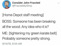 Meirl: Consider John Frazzled  @FrazzleMyGimp  [Home Depot staff meeting]  BOSS: Someone has been breaking  all the wood. Any idea who it is?  ME: [tightening my green karate belt]  Probably someone pretty strong.  8/14/18, 8:04 AM Meirl