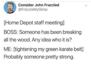 Karate at work via /r/funny https://ift.tt/2PCkvS5: Consider John Frazzled  @FrazzleMyGimp  [Home Depot staff meeting]  BOSS: Someone has been breaking  all the wood. Any idea who it is?  ME: [tightening my green karate belt]  Probably someone pretty strong Karate at work via /r/funny https://ift.tt/2PCkvS5