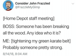 Dank, Memes, and Target: Consider John Frazzled  @FrazzleMyGimp  [Home Depot staff meeting]  BOSS: Someone has been breaking  all the wood. Any idea who it is?  ME: [tightening my green karate belt]  Probably someone pretty strong.  8/14/18, 8:04 AM Meirl by Thurman__Merman MORE MEMES