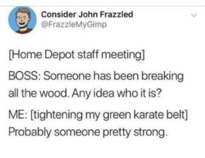 Good, Home, and Home Depot: Consider John Frazzled  FrazzleMyGimp  [Home Depot staff meeting]  BOSS: Someone has been breaking  all the wood. Any idea who it is?  ME: [tightening my green karate belt]  Probably someone pretty strong. One more for good measure
