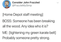 Memes sent to my partner to ease office strain: Consider John Frazzled  @FrazzleMyGimp  [Home Depot staff meetingl  BOSS: Someone has been breaking  all the wood. Any idea who it is?  ME: [tightening my green karate belt]  Probably someone pretty strong Memes sent to my partner to ease office strain