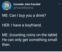 "Boyfriend, Wholesome, and Her: Consider John frazzled  @FrazzleMyGimp  ME: Can I buy you a drink?  HER: I have a boyfriend.  ME: (counting coins on the table)  He can only get something small  then. <p>So wholesome via /r/wholesomememes <a href=""https://ift.tt/2s56i6n"">https://ift.tt/2s56i6n</a></p>"