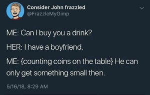 8 29: Consider John frazzled  @FrazzleMyGimp  ME: Can I buy you a drink?  HER: I have a boyfriend.  ME: (counting coins on the table}He can  only get something small then.  5/16/18, 8:29 AM