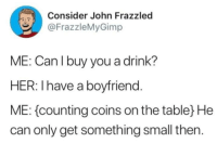 Tumblr, Blog, and Http: Consider John Frazzled  @FrazzleMyGimp  ME: Can l buy you a drink?  HER: I have a boyfriend  ME: counting coins on the tabley He  can only get something small then. awesomacious:  The least I can do is be kind and generous