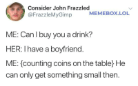 Okay, we'll take it: Consider John Frazzled  @FrazzleMyGimp  MEMEBOX.LOL  ME: Can l buy you a drink?  HER.  ME: counting coins on the table He  can only get something small then.  I have a boyfriend Okay, we'll take it
