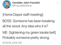 me🤚irl: Consider John Frazzled  @FrazzleMyGimp  PL  [Home Depot staff meeting]  BOSS: Someone has been breaking  all the wood. Any idea who it is?  ME: [tightening my green karate belt]  Probably someone pretty strong.  8/14/18, 8:04 AM me🤚irl