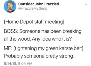 me🤚irl by IAmA_Risky_Click_AMA MORE MEMES: Consider John Frazzled  @FrazzleMyGimp  PL  [Home Depot staff meeting]  BOSS: Someone has been breaking  all the wood. Any idea who it is?  ME: [tightening my green karate belt]  Probably someone pretty strong.  8/14/18, 8:04 AM me🤚irl by IAmA_Risky_Click_AMA MORE MEMES