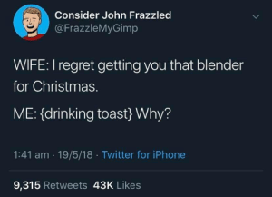 meirl: Consider John Frazzled  @FrazzleMyGimp  WIFE: I regret getting you that blender  for Christmas.  ME: (drinking toast} Why?  1:41 am 19/5/18 Twitter for iPhone  9,315 Retweets 43K Likes meirl