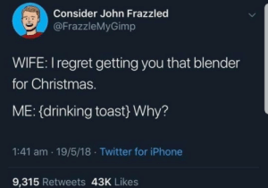 Meirl: Consider John Frazzled  @FrazzleMyGimp  WIFE:I regret getting you that blender  for Christmas.  ME: {drinking toast} Why?  1:41 am · 19/5/18 · Twitter for iPhone  9,315 Retweets 43K Likes Meirl