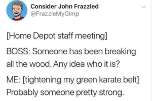 Probably somebody attractive with a strong work ethic: Consider John Frazzled  LD  @FrazzleMyGimp  [Home Depot staff meeting]  BOSS: Someone has been breaking  all the wood. Any idea who it is?  ME: [tightening my green karate belt]  Probably someone pretty strong Probably somebody attractive with a strong work ethic