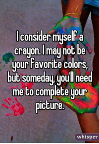 crayons: consider myself a  crayon lmay  not be  your Favorite colors  but someday you nee  me to  complete your  Picture  whisper