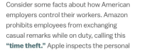 "Amazon, Apple, and Facts: Consider some facts about how American  employers control their workers. Amazon  prohibits employees from exchanging  casual remarks while on duty, calling this  ""time theft."" Apple inspects the personal <p><a href=""http://lesbianrey.tumblr.com/post/167093288340/amazon-employee-so-how-about-that-new-season-of"" class=""tumblr_blog"">lesbianrey</a>:</p> <blockquote> <p>amazon employee: so how about that new season of stranger thi-</p>  <p>jeff bezos over a walkie-talkie: take the shot</p> </blockquote>"
