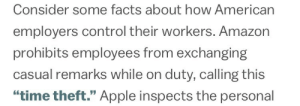 "Amazon, Apple, and Facts: Consider some facts about how American  employers control their workers. Amazon  prohibits employees from exchanging  casual remarks while on duty, calling this  ""time theft."" Apple inspects the personal lesbianrey:  amazon employee: so how about that new season of stranger thi-  jeff bezos over a walkie-talkie: take the shot"