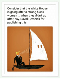 White House, Black, and House: Consider that the White House  is going after a strong black  woman.. when they didn't go  after, say, David Remnick for  publishing this Snowflakes