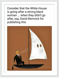 White House, Black, and House: Consider that the White House  is going after a strong black  woman... when they didn't go  after, say, David Remnick for  publishing this