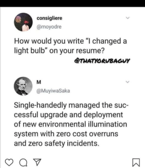 "Meirl: consigliere  @moyodre  How would you write ""I changed a  light bulb"" on your resume?  THATYORUBAGUY  M  @MuyiwaSaka  Single-handedly managed the suc-  cessful upgrade and deployment  of new environmental illumination  system with zero cost overruns  and zero safety incidents.  > Meirl"