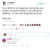 Blackpeopletwitter, Snapchat, and Wcw: consigliere  @moyodrel  Follow  Your WCW is on Snapchat, acting like she  doesn't know her friend is recording her  walking...on her own Snapchat account.  She's 29  5:29 PM - 21 Sep 2017  10,621 Retweets 16,958 Likes met 冫0.0  Tweet your reply  Uyai@smallzchic 21h  Replying to @moyodre1  You are a problem  tl 3 <p>And then she turns around surprised&hellip; (via /r/BlackPeopleTwitter)</p>