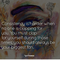 Beautiful, Love, and Memes: Consistency is harder when  no one is clapping for  you. You must clap  for yourself during those  times, you should always be  your biggest fan.  Spirił Science Artwork by @archannair . Are you your own biggest fan? . . . . . meditation oneness innerpeace lawofattraction blessings love inspire wisdom spiritual yogi yoga flow oneness amazing beauty earth lovequotes quotes quotestoliveby beautiful compassion spiritualawakening enlightenment nature kindness