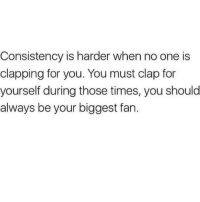 Consistency, One, and You: Consistency is harder when no one is  clapping for you. You must clap for  yourself during those times, you should  always be your biggest fan.