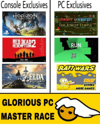"""Fall, Memes, and Run: Console  Exclusives  PC  Exclusives  ORIZO  ZERO DAWN  HE FOREST TEMPLE  RED DEAD  REDEMPTİDN  RUN  FALL 2012  Armer ames.com  THE LEGEND ΘF  PLAY  BREATH %WILD  SCORES  MORE GAMES  GLORIOUS PC  MASTER RACE <p>Parody PC MASTER RACE memes on the rise, as well as FLASH GAME memes and COOL MATH GAMES memes! via /r/MemeEconomy <a href=""""http://ift.tt/2m40SaR"""">http://ift.tt/2m40SaR</a></p>"""