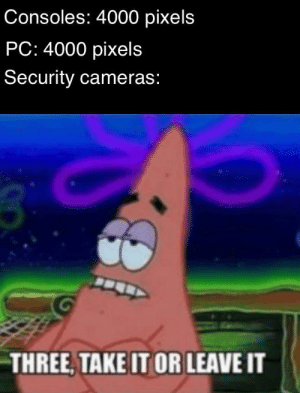 security cameras: Consoles: 4000 pixels  PC: 4000 pixels  Security cameras:  THREE, TAKE IT OR LEAVE IT