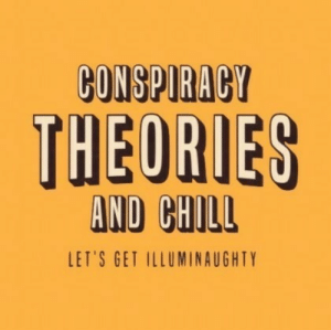 Chill, _______ and Chill, and Conspiracy: CONSPIRACY  THEORIES  AND CHILL  LET'S GET ILLUMINAUGHTY