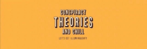 Chill, _______ and Chill, and Conspiracy: CONSPIRACY  THEORIES  AND CHILL  LETS GET ILLUMINAUGHTY