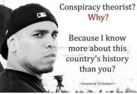 Conspiracy Theorist: Conspiracy theorist?  Why?  6 Because I know  more about this  country's history  than you?  Immortal Technique