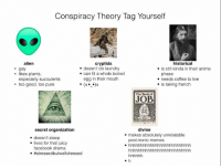 Tag yourself: Conspiracy Theory Tag Yourself  alien  cryptids  historical  doesn't do laundry  is still kinda in their anime  gay  kes plants,  can fit a whole boiled  phase  egg in their mouth  needs coffee to live  especially succulents  is taking french  too good, too pure  The Book of  JOB  secret organization  divine  makes absolutely unrelatable  doesn't sleep  post-ironic memes  lives for that juicy  facebook drama  Tag yourself