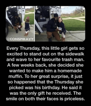 thats so cute: @CONSPIRAVY  Every Thursday, this little girl gets so  excited to stand out on the sidewalk  and wave to her favourite trash man.  A few weeks back, she decided she  wanted to make him a homemade  muffin. To her great surprise, it just  so happened that the Thursday she  picked was his birthday. He said it  was the only gift he received. The  smile on both their faces is priceless. thats so cute