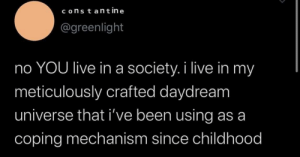 Coping: constant in e  @greenlight  no YOU live ina society. i live in my  meticulously crafted daydream  universe that i've been using as a  coping mechanism since childhood