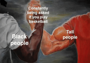Basketball, Dank, and Memes: Constantly  being asked  if you play  basketball  Tall  people  Blac  people meirl by Kamilokk MORE MEMES