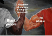 Basketball, Dank, and Black: Constantly  being asked  if you play  basketball  Tall  people  Black  people <p>Dank Title</p>