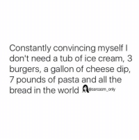 Funny, Memes, and Ice Cream: Constantly convincing myself  don't need a tub of ice cream, 3  burgers, a gallon of cheese dip,  7 pounds of pasta and all the  bread in the world  @sarcasm only ⠀