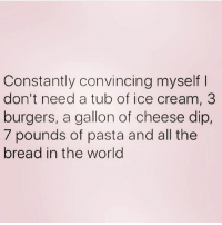 Life, Ice Cream, and World: Constantly convincing myself  don't need a tub of ice cream, 3  burgers, a gallon of cheese dip,  7 pounds of pasta and all the  bread in the world My life is exhausting 😩 ( @northwitch69 )