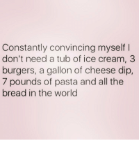 Ice Cream, Girl Memes, and Cream: Constantly convincing myself I  don't need a tub of ice cream, 3  burgers, a gallon of cheese dip,  7 pounds of pasta and all the  bread in the world Wish I was pigging out with @themrsqueenbee right now 🐷 go follow my love @themrsqueenbee @themrsqueenbee queens_over_bitches